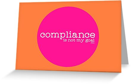 Compliance is not my goal. by Ollibean