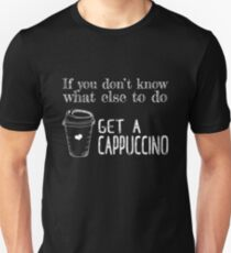 If you don't know what to do Get a Cappuccino T-shirt Unisex T-Shirt
