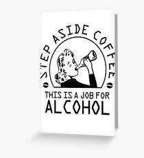 Step aside coffee - this is a job for alcohol Greeting Card