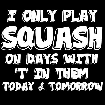 Squash Funny Design - I Only Play Squash On Days With T In Them by kudostees