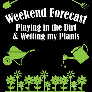 Gardening Funny Design - Weekend Forecast Playing In The Dirt And Wetting My Plants by kudostees