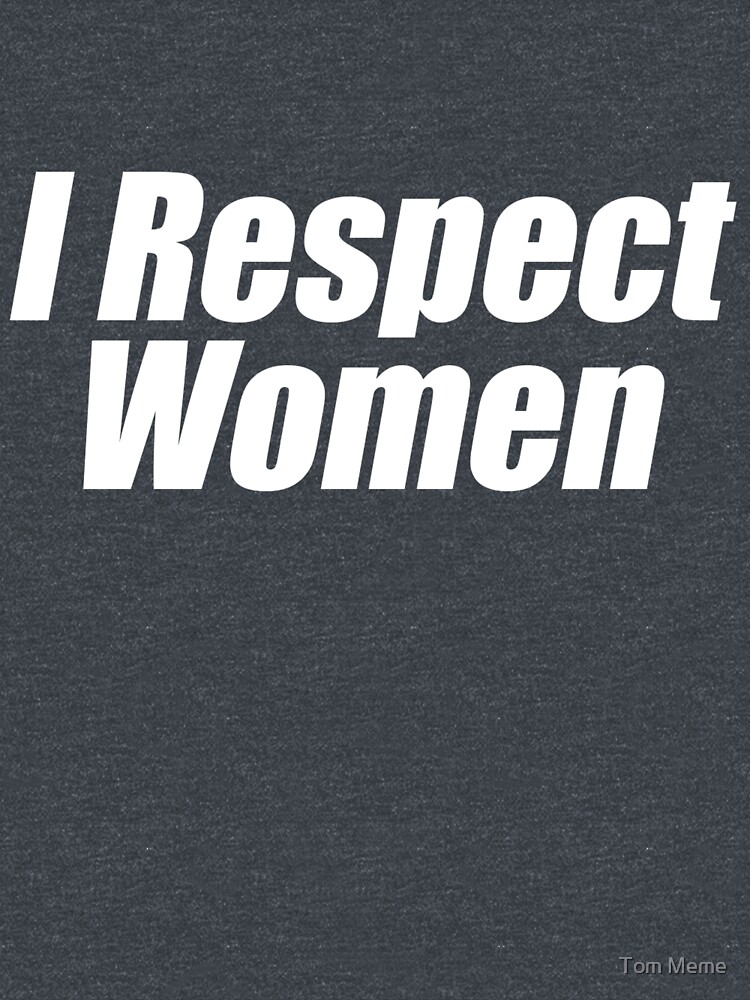 I Respect Women (White) by ToppaForTheLols