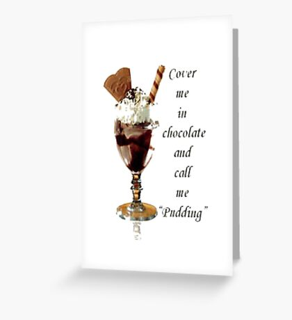 """Cover Me In Chocolate And Call Me """"Pudding"""" Greeting Card"""