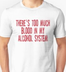 There's Too Much Blood In My Alcohol System Unisex T-Shirt