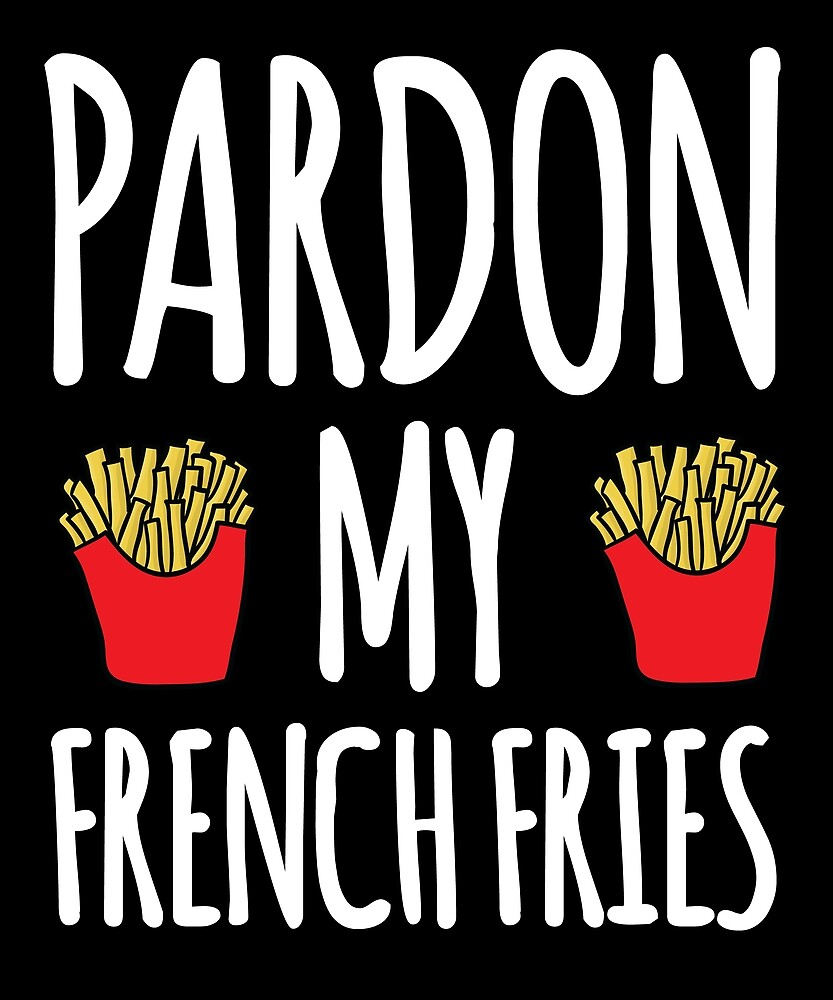 Pardon My French Fries - Food Lovers by kamrankhan