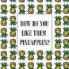 How Do You Like Them Pineapples? by shutupchloe