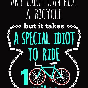 Any Idiot Can Ride A Bicycle But It Takes A Special Idiot To Ride 100 Miles by jaygo