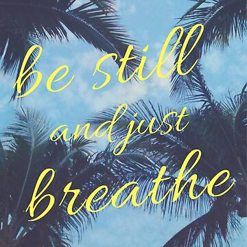 Be Still and Just Breathe by julieerindesign