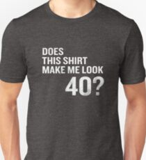 Does This Shirt Make Me Look 40 Funny 40th Birthday Unisex T-Shirt