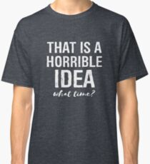 That's A Horrible Idea What Time Funny Sarcastic Classic T-Shirt
