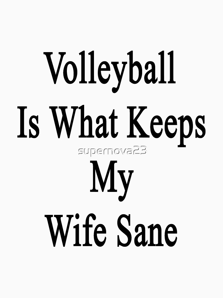 Volleyball Is What Keeps My Wife Sane  by supernova23