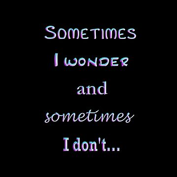 Sometimes I wonder and sometimes I don't... by suzetteransome
