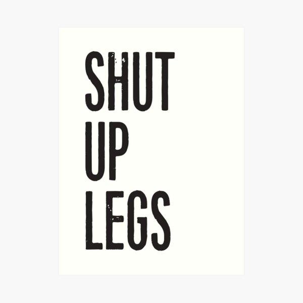 SHUT UP LEGS Art Print