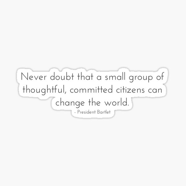 Committed Citizens Can Change the World - West Wing Quote Sticker