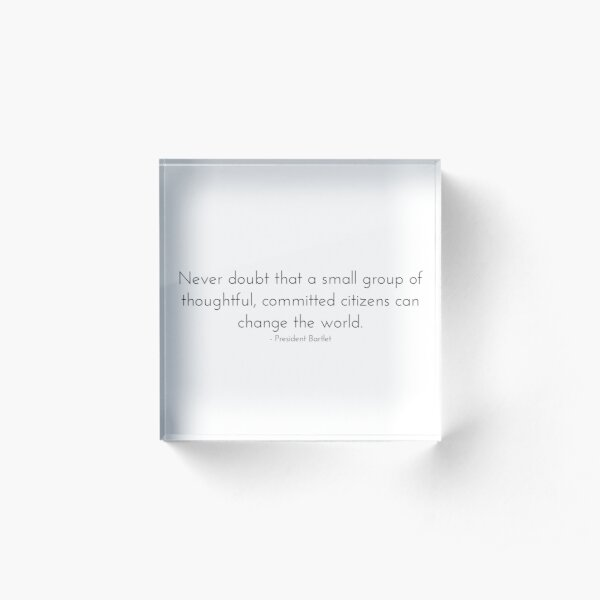 Committed Citizens Can Change the World - West Wing Quote Acrylic Block
