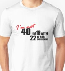 I'm not 40. I'm 18 with 22 years experience T-Shirt