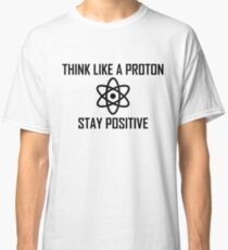 Think Like a Proton, Stay Positive Classic T-Shirt