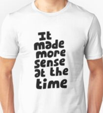 It made more sense at the time T-Shirt