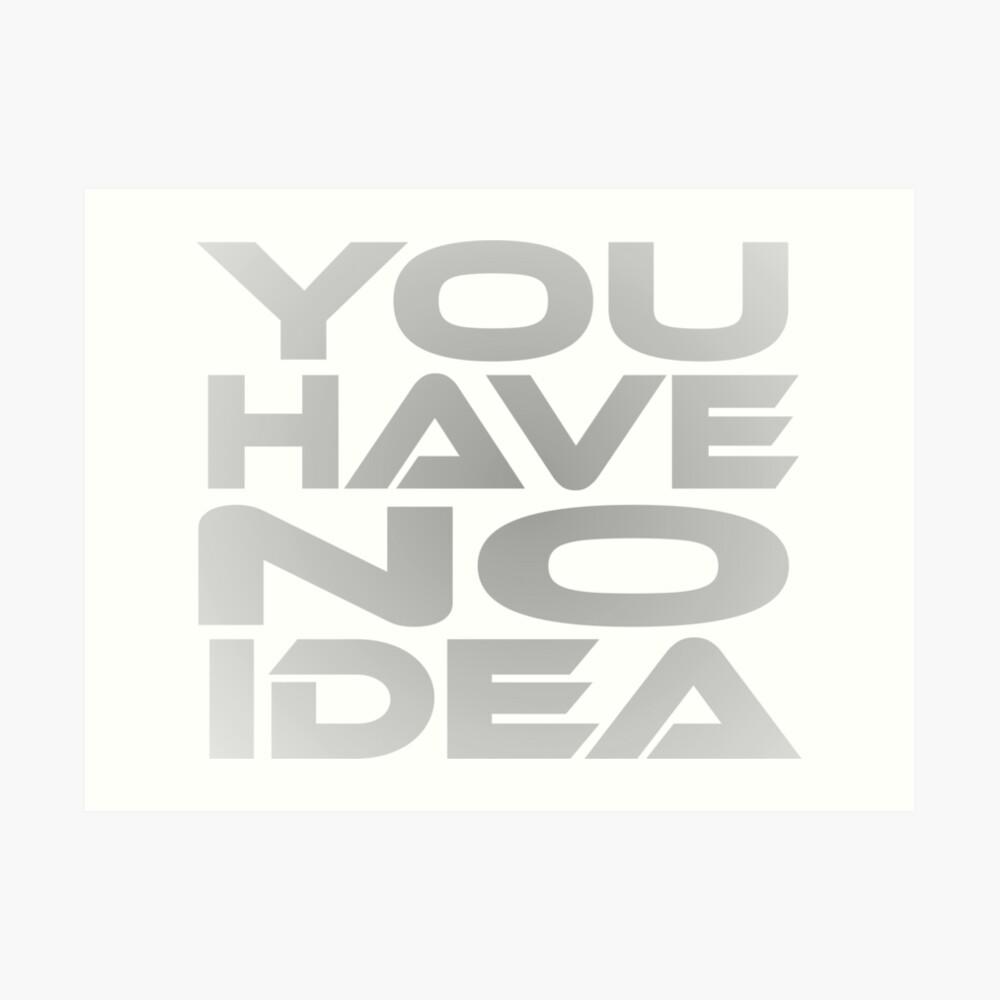 You Have No Idea Art Print