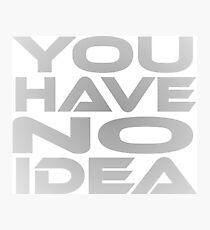 You Have No Idea Photographic Print