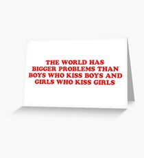 the world has bigger problems than boys who kiss boys and girls who kiss girls Greeting Card