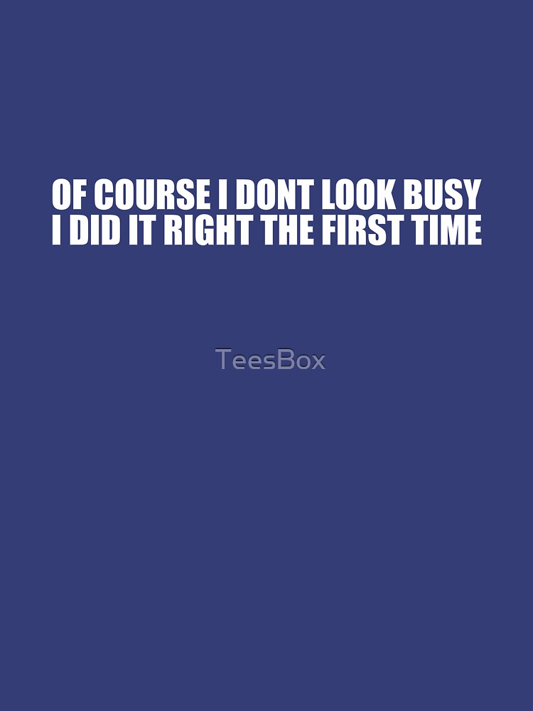Of Course I Don't Look Busy, I Did It Right The First Time by TeesBox