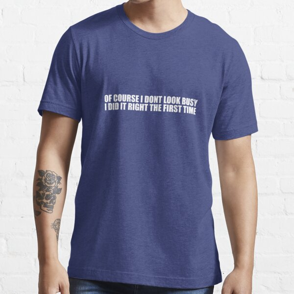 Of Course I Don't Look Busy, I Did It Right The First Time Essential T-Shirt