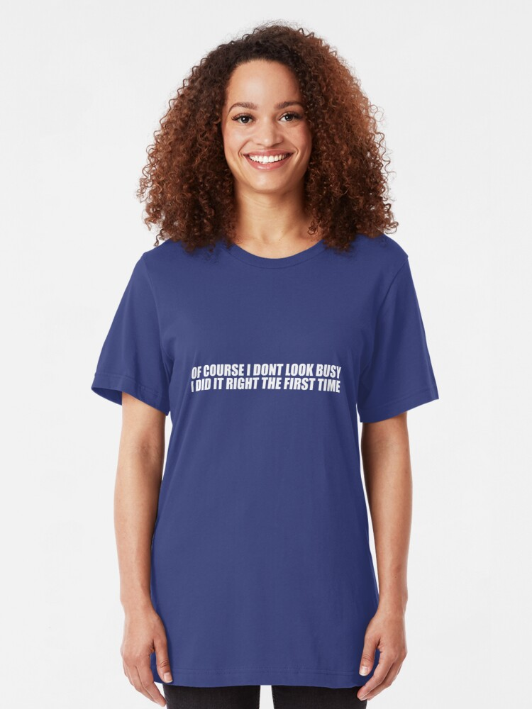 Alternate view of Of Course I Don't Look Busy, I Did It Right The First Time Slim Fit T-Shirt