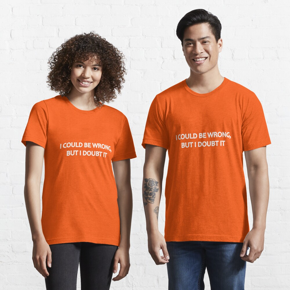 I Could Be Wrong, But I Doubt It Essential T-Shirt