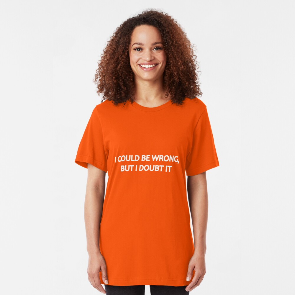 I Could Be Wrong, But I Doubt It Slim Fit T-Shirt