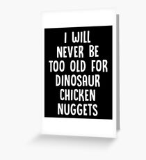 I Will Never Be Too Old For Dinosaur Chicken Nuggets - Funny Chicken Nuggets Nugs Nugget Gift and Apparel Greeting Card