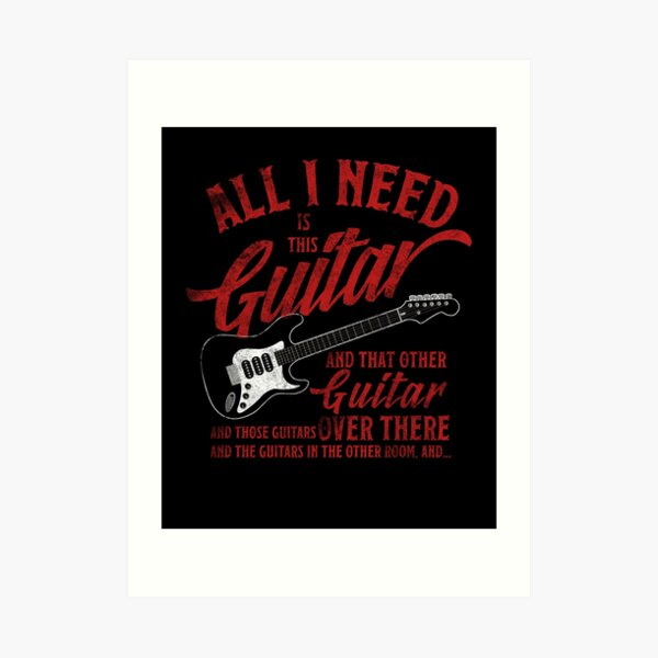 All I Need Is This Guitar And That Other Loves Gift Tshirt Art Print