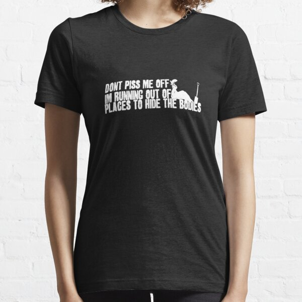 Don't Piss Me Off, I'm Running Out of Places to Hide the Bodies Essential T-Shirt