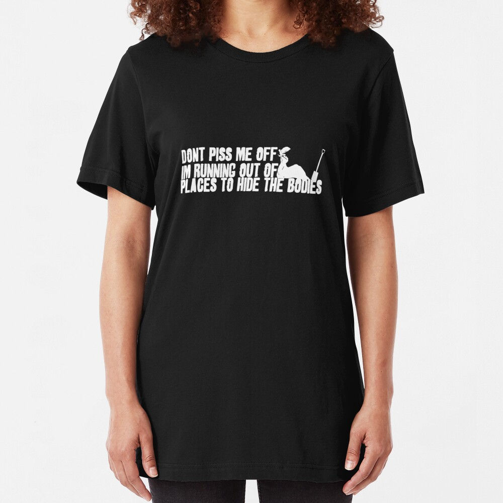 Don't Piss Me Off, I'm Running Out of Places to Hide the Bodies Slim Fit T-Shirt