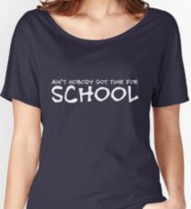 Ain't nobody got time for school Women's Relaxed Fit T-Shirt