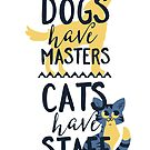 Dogs Have Masters Cats Have Staff by popularthreadz