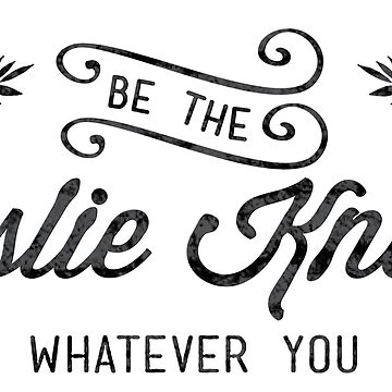 Be the Leslie Knope of Whatever You Do  by emilystp23
