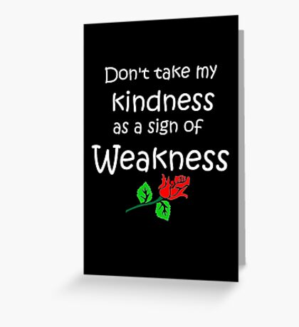 Kindness = NO Weakness  Greeting Card