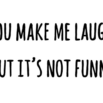 You Make Me Laugh, But It's Not Funny by Salicath