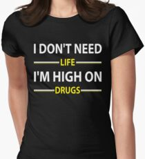 I Don't Need Life I'm High On Drugs  t-Shirt Womens Fitted T-Shirt