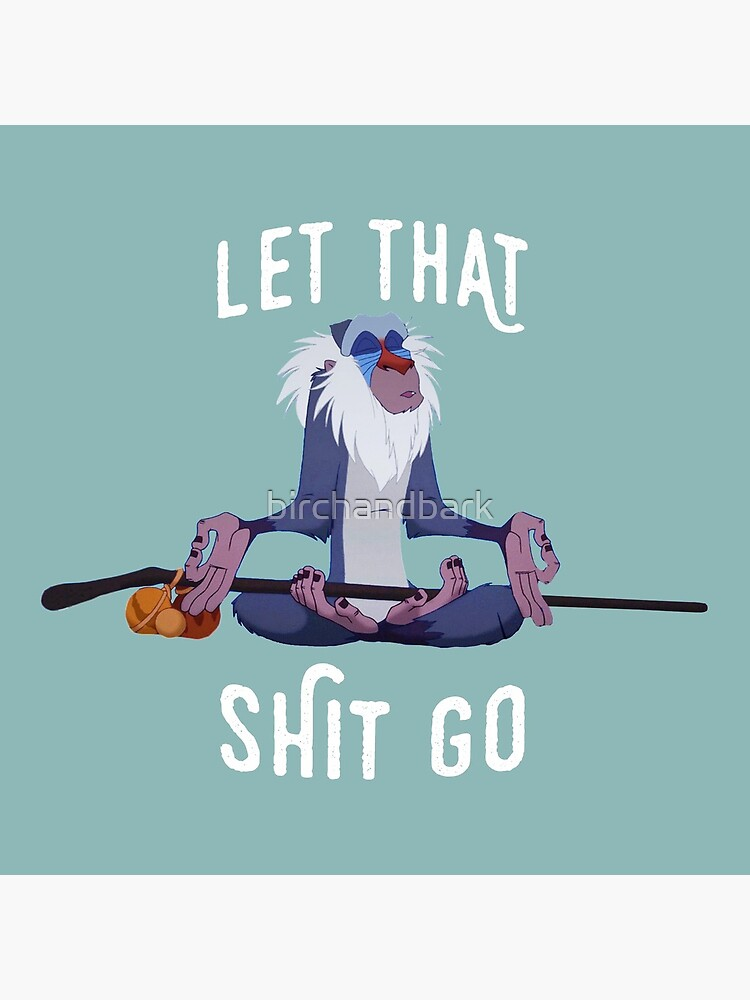 Let that shit go by birchandbark