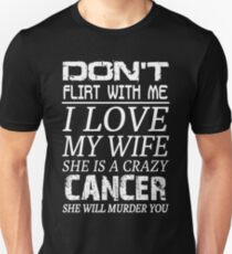 Don't Flirt With Me I Love My Wife She is a Crazy Cancer T-Shirt