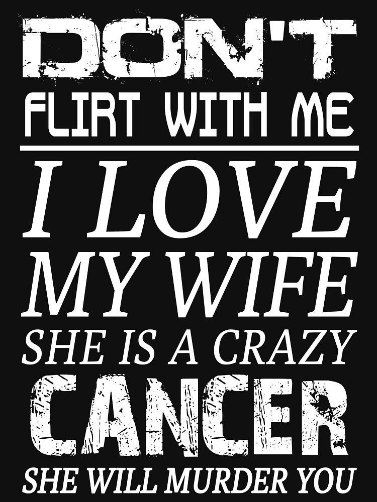 Dont Flirt With Me I Love My Wife She Is A Crazy Cancer Unisex T