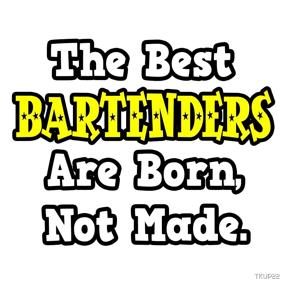 The Best Bartenders Are Born, Not Made. by TKUP22