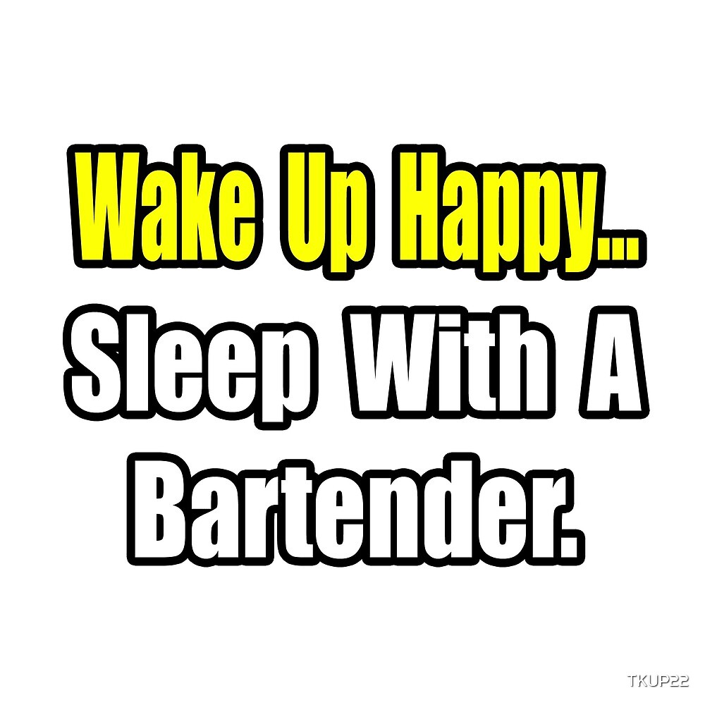 Wake Up Happy ... Sleep With A Bartender by TKUP22