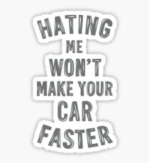 Hating me won't make your car faster Sticker