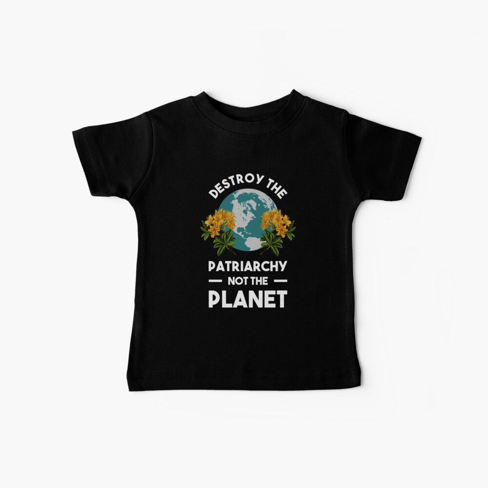 Destroy The Patriarchy Not The Planet Baby T-Shirt