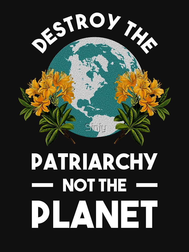 Destroy The Patriarchy Not The Planet by Sinjy