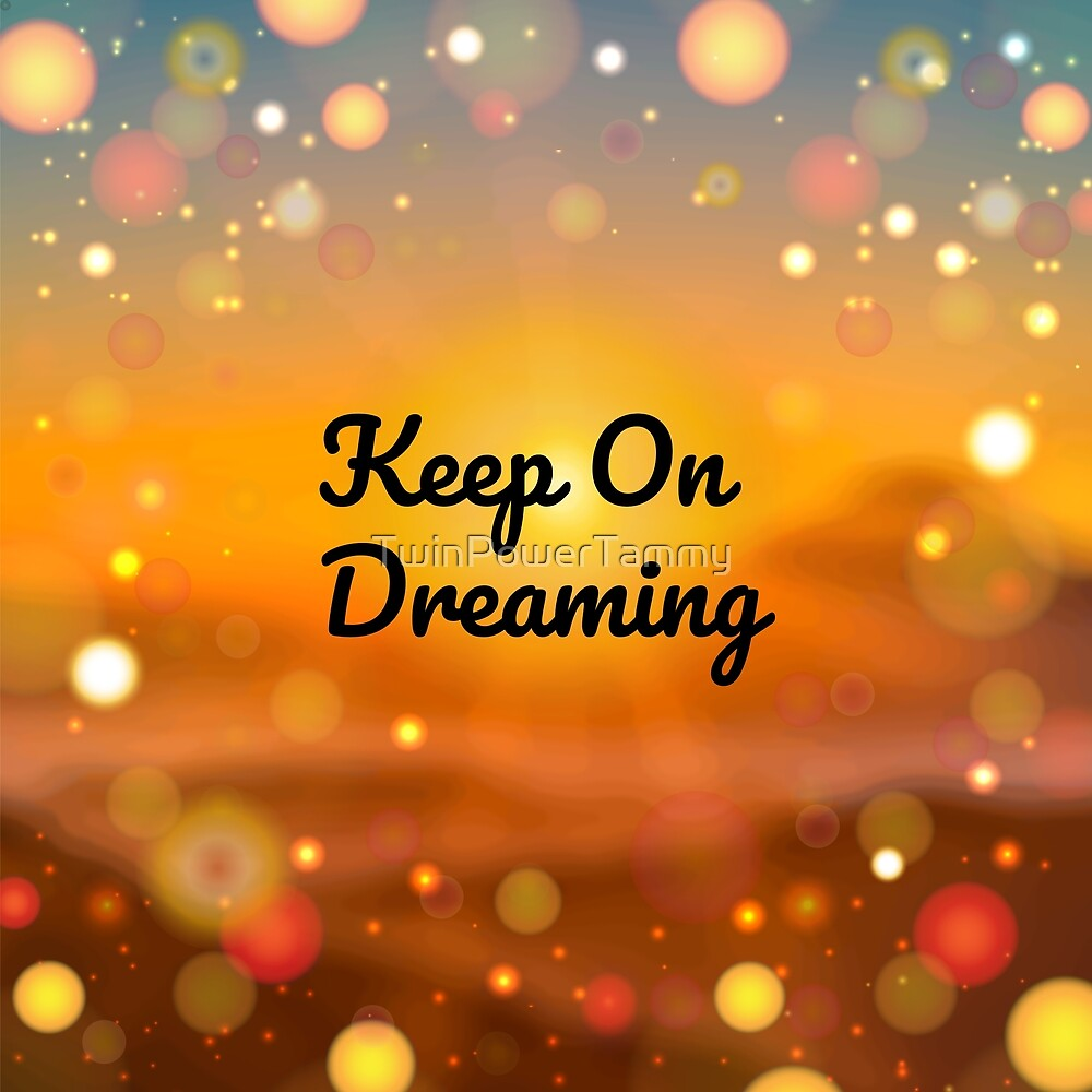 Keep On Dreaming by TwinPowerTammy