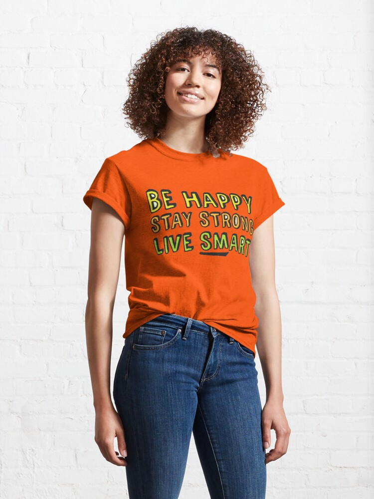 Alternate view of Be Happy, Stay Strong, Live Smart (Upgrade) Classic T-Shirt